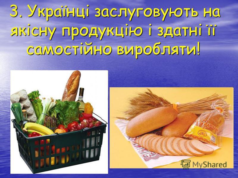 3. Українці заслуговують на якісну продукцію і здатні її самостійно виробляти! 3. Українці заслуговують на якісну продукцію і здатні її самостійно виробляти!