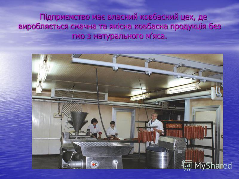 Підприємство має власний ковбасний цех, де виробляється смачна та якісна ковбасна продукція без гмо з натурального мяса. Підприємство має власний ковбасний цех, де виробляється смачна та якісна ковбасна продукція без гмо з натурального мяса.