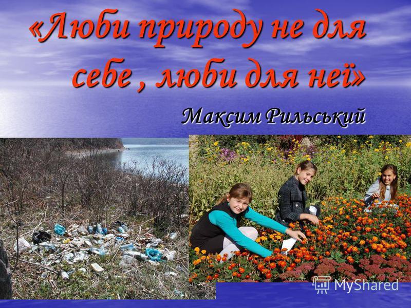 «Люби природу не для себе, люби для неї» Максим Рильський