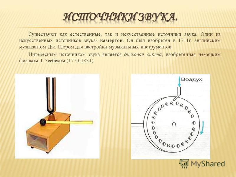 Существуют как естественные, так и искусственные источники звука. Один из искусственных источников звука- камертон. Он был изобретен в 1711 г. английским музыкантом Дж. Шором для настройки музыкальных инструментов. Интересным источником звука являетс
