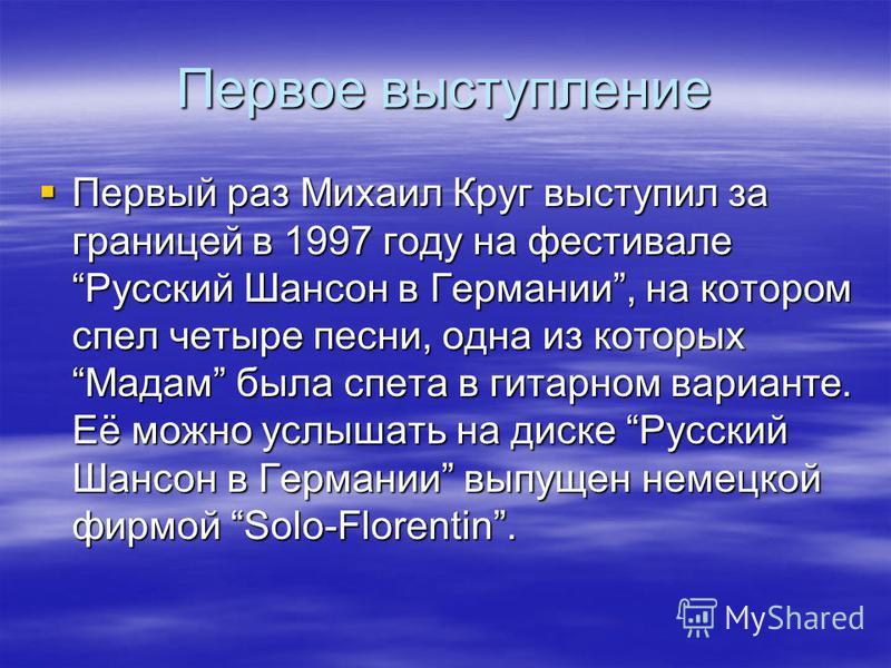 Первое выступление Первый раз Михаил Круг выступил за границей в 1997 году на фестивале Русский Шансон в Германии, на котором спел четыре песни, одна из которых Мадам была спета в гитарном варианте. Её можно услышать на диске Русский Шансон в Германи