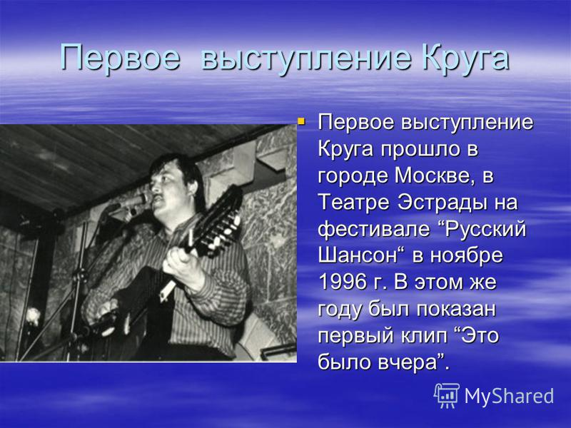 Первое выступление Круга Первое выступление Круга прошло в городе Москве, в Театре Эстрады на фестивале Русский Шансон в ноябре 1996 г. В этом же году был показан первый клип Это было вчера. Первое выступление Круга прошло в городе Москве, в Театре Э