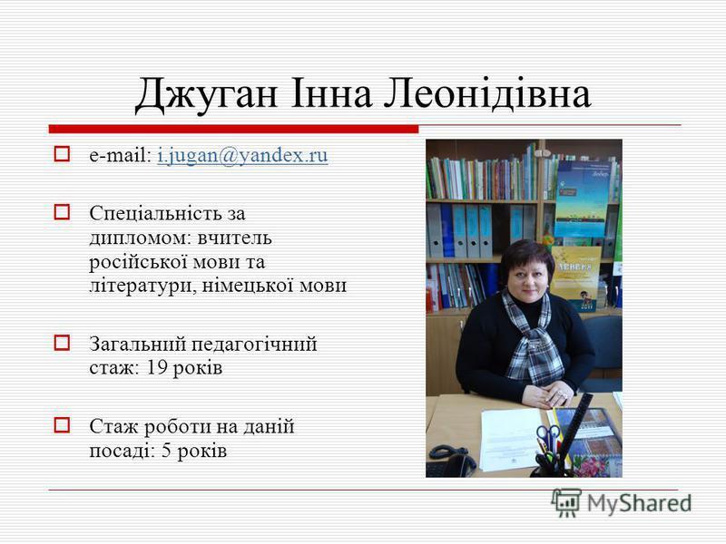 Джуган Інна Леонідівна e-mail: i.jugan@yandex.rui.jugan@yandex.ru Спеціальність за дипломом: вчитель російської мови та літератури, німецької мови Загальний педагогічний стаж: 19 років Стаж роботи на даній посаді: 5 років