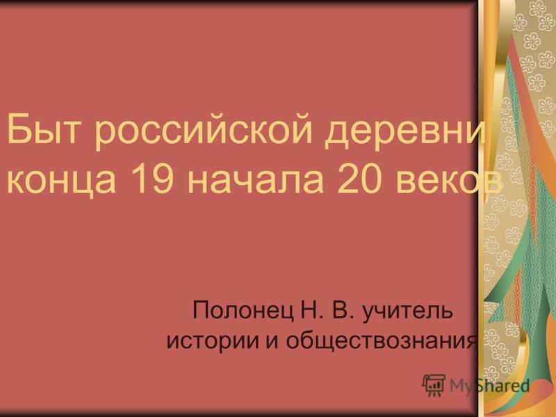 Быт российской деревни конца 19 начала 20 веков Полонец Н. В. учитель истории и обществознания