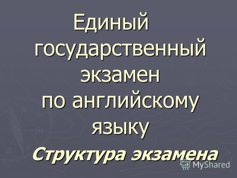 Единый государственный экзамен по английскому языку Структура экзамена Единый государственный экзамен по английскому языку Структура экзамена