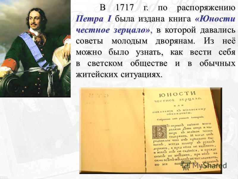 В 1717 г. по распоряжению Петра I была издана книга «Юности честное зерцало», в которой давались советы молодым дворянам. Из неё можно было узнать, как вести себя в светском обществе и в обычных житейских ситуациях.