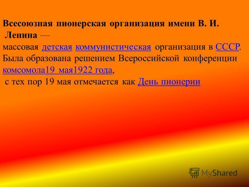 Всесоюзная пионерская организация имени В. И. Ленина массовая детская коммунистическая организация в СССР.детскаякоммунистическаяСССР Была образована решением Всероссийской конференции комсомола 19 мая 1922 года комсомола 19 мая 1922 года, с тех пор
