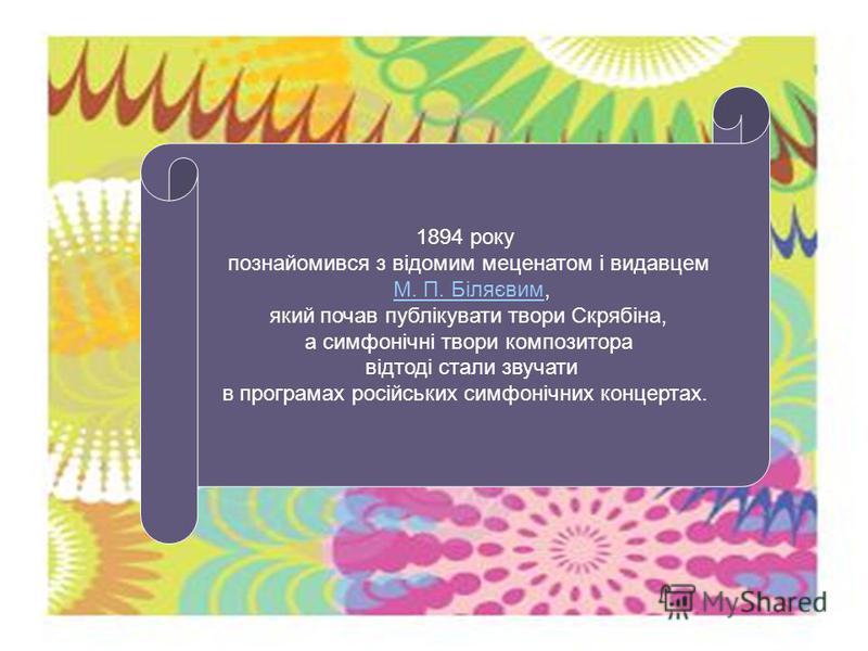 1894 року познайомився з відомим меценатом і видавцем М. П. Біляєвим,М. П. Біляєвим який почав публікувати твори Скрябіна, а симфонічні твори композитора відтоді стали звучати в програмах російських симфонічних концертах.