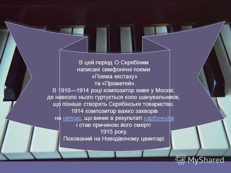 В цей період О.Скрябіним написані симфонічні поеми «Поема екстазу» та «Прометей». В 19101914 році композитор живе у Москві, де навколо нього гуртується коло шанувальників, що пізніше створять Скрябінське товариство. 1914 композитор важко захворів на
