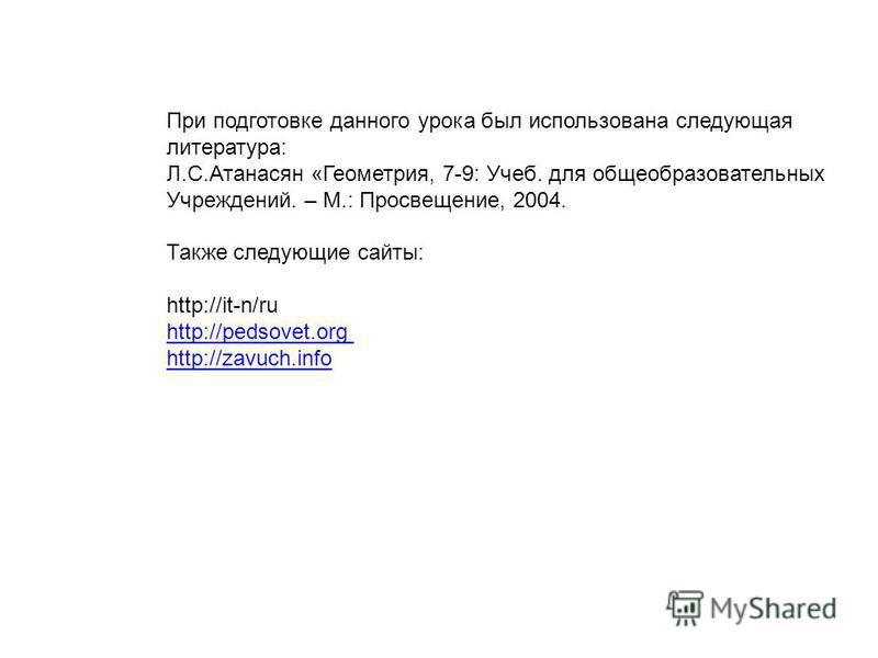 При подготовке данного урока был использована следующая литература: Л.С.Атанасян «Геометрия, 7-9: Учеб. для общеобразовательных Учреждений. – М.: Просвещение, 2004. Также следующие сайты: http://it-n/ru http://pеdsovet.org http://zavuch.info