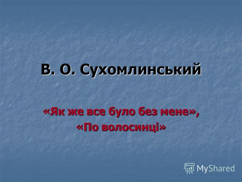 В. О. Сухомлинський «Як же все було без мене», «По волосинці»