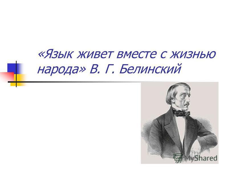 «Язык живет вместе с жизнью народа» В. Г. Белинский