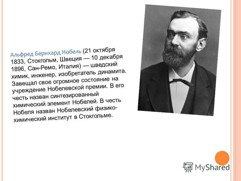 Альфред Бернхард Нобель (21 октября 1833, Стокгольм, Швеция 10 декабря 1896, Сан-Ремо, Италия) шведский химик, инженер, изобретатель динамита. Завещал свое огромное состояние на учреждение Нобелевской премии. В его честь назван синтезированный химиче