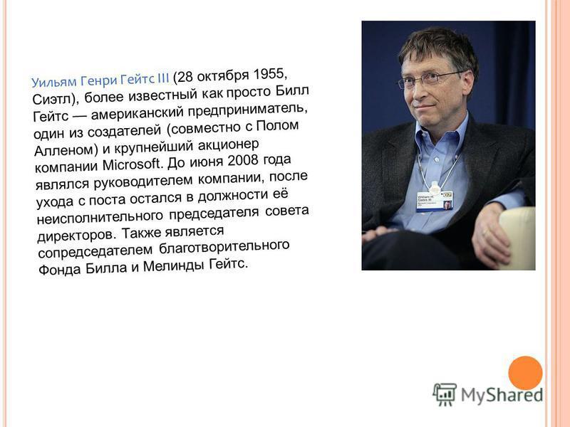 Уильям Генри Гейтс III (28 октября 1955, Сиэтл), более известный как просто Билл Гейтс американский предприниматель, один из создателей (совместно с Полом Алленом) и крупнейший акционер компании Microsoft. До июня 2008 года являлся руководителем комп