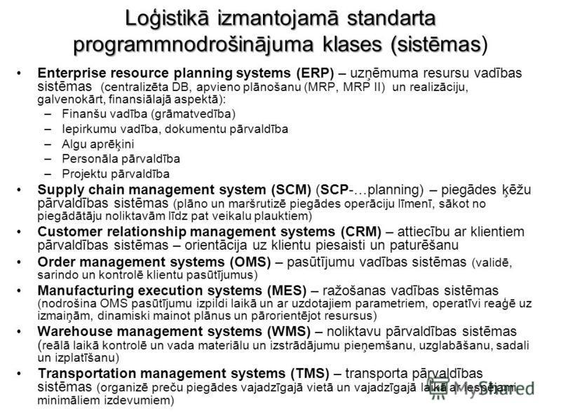 Loģistikā izmantojamā standarta programmnodrošinājuma klases (sistēmas Loģistikā izmantojamā standarta programmnodrošinājuma klases (sistēmas) Enterprise resource planning systems (ERP) – uzņēmuma resursu vadības sistēmas (centralizēta DB, apvieno pl