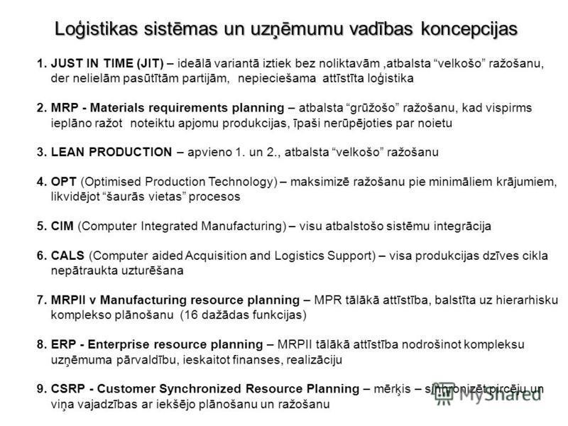 Loģistikas sistēmas un uzņēmumu vadības koncepcijas 1. JUST IN TIME (JIT) – ideālā variantā iztiek bez noliktavām,atbalsta velkošo ražošanu, der nelielām pasūtītām partijām, nepieciešama attīstīta loģistika 2. MRP - Materials requirements planning –