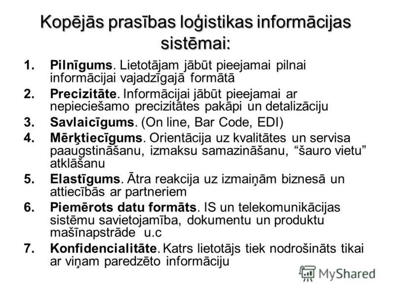 Kopējās prasības loģistikas informācijas sistēmai: 1.Pilnīgums. Lietotājam jābūt pieejamai pilnai informācijai vajadzīgajā formātā 2.Precizitāte. Informācijai jābūt pieejamai ar nepieciešamo precizitātes pakāpi un detalizāciju 3.Savlaicīgums. (On lin