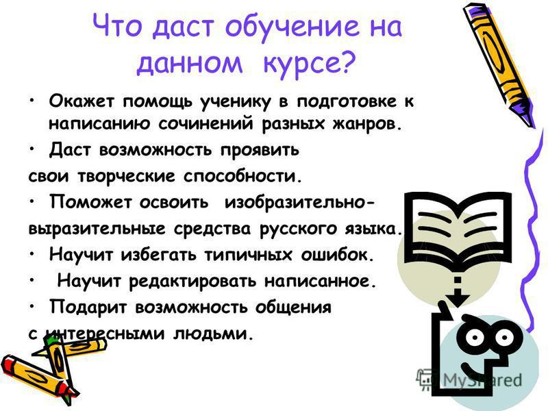 Что даст обучение на данном курсе? Окажет помощь ученику в подготовке к написанию сочинений разных жанров. Даст возможность проявить свои творческие способности. Поможет освоить изобразительно- выразительные средства русского языка. Научит избегать т