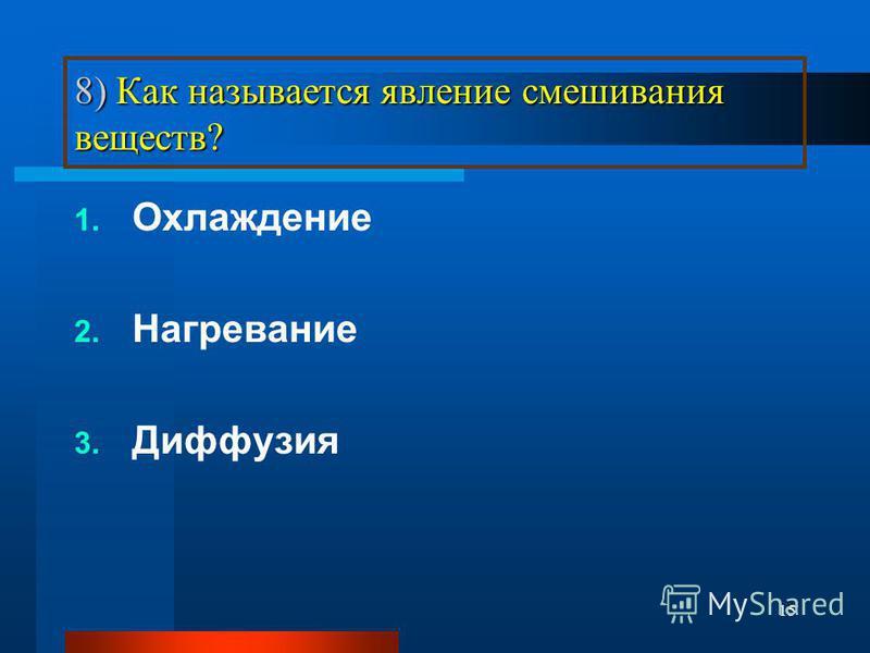 15 8) Как называется явление смешивания веществ? 1. Охлаждение 2. Нагревание 3. Диффузия