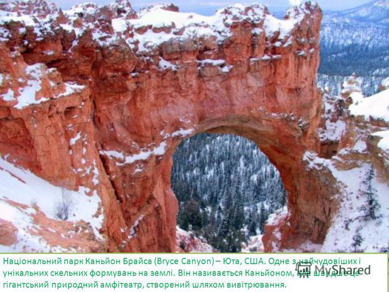 Національний парк Каньйон Брайса (Bryce Canyon) – Юта, США. Одне з найчудовіших і унікальних скельних формувань на землі. Він називається Каньйоном, але швидше це гігантський природний амфітеатр, створений шляхом вивітрювання.