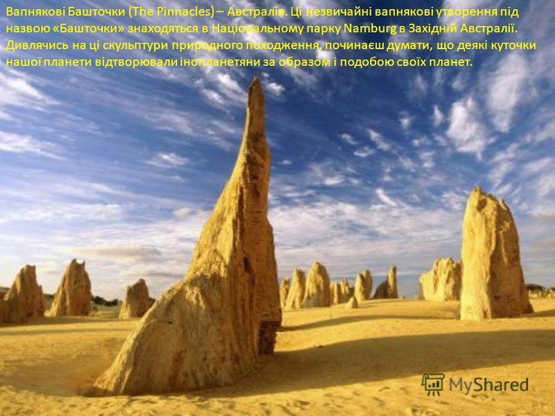 Вапнякові Башточки (The Pinnacles) – Австралія. Ці незвичайні вапнякові утворення під назвою «Башточки» знаходяться в Національному парку Namburg в Західній Австралії. Дивлячись на ці скульптури природного походження, починаєш думати, що деякі куточк