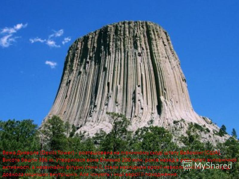 Вежа Диявола (Devils Tower) - розташована на північному сході штату Вайомінг (США). Висота башти 386 м. Утворилася вона близько 200 млн. років назад в результаті вулканічної активності, а незвичайні фігурні стіни її, стали наслідком ерозії навколишні