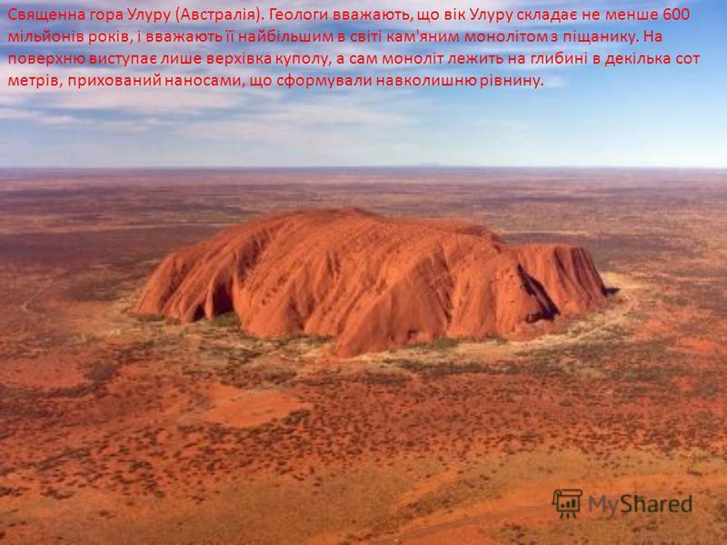 Священна гора Улуру (Австралія). Геологи вважають, що вік Улуру складає не менше 600 мільйонів років, і вважають її найбільшим в світі кам'яним монолітом з піщанику. На поверхню виступає лише верхівка куполу, а сам моноліт лежить на глибині в декільк