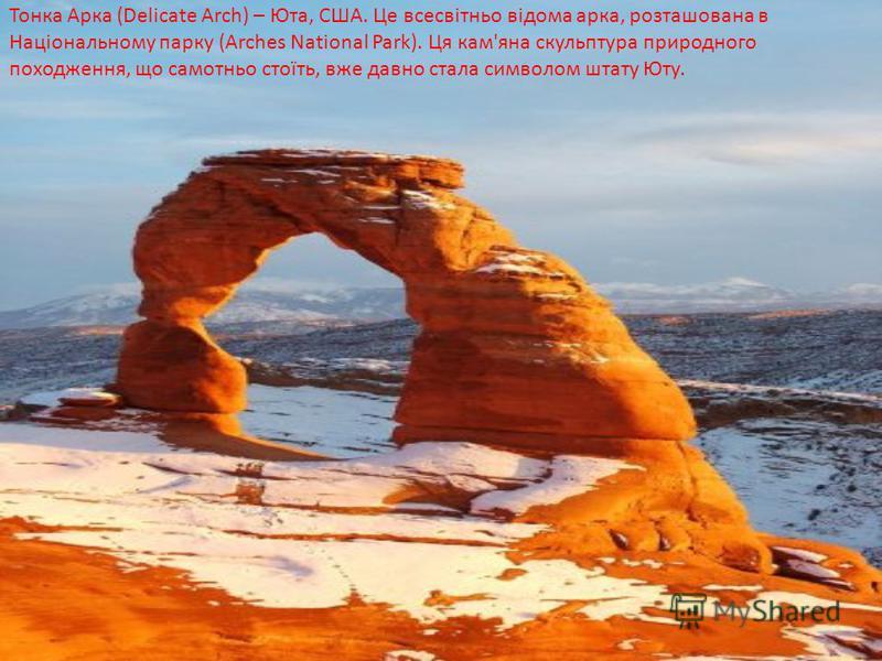 Тонка Арка (Delicate Arch) – Юта, США. Це всесвітньо відома арка, розташована в Національному парку (Arches National Park). Ця кам'яна скульптура природного походження, що самотньо стоїть, вже давно стала символом штату Юту.