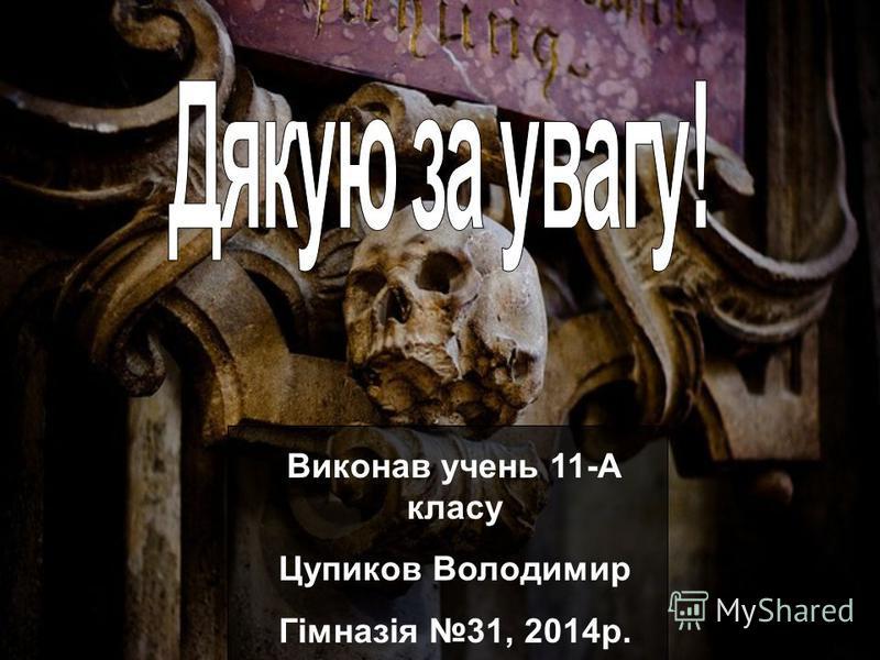 Виконав учень 11-А класу Цупиков Володимир Гімназія 31, 2014р.