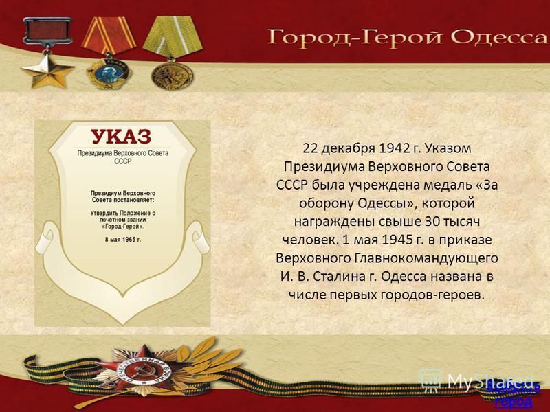 22 декабря 1942 г. Указом Президиума Верховного Совета СССР была учреждена медаль «За оборону Одессы», которой награждены свыше 30 тысяч человек. 1 мая 1945 г. в приказе Верховного Главнокомандующего И. В. Сталина г. Одесса названа в числе первых гор