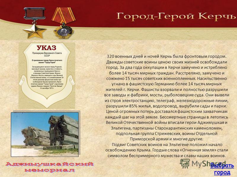 320 военных дней и ночей Керчь была фронтовым городом. Дважды советские воины ценою своих жизней освобождали город. За два года оккупации в Керчи замучено и истреблено более 14 тысяч мирных граждан. Расстреляно, замучено и сожжено 15 тысяч советских