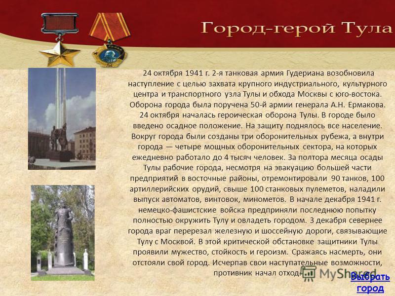 24 октября 1941 г. 2-я танковая армия Гудериана возобновила наступление с целью захвата крупного индустриального, культурного центра и транспортного узла Тулы и обхода Москвы с юго-востока. Оборона города была поручена 50-й армии генерала А.Н. Ермако