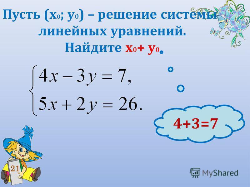 Пусть (х 0 ; у 0 ) – решение системы линейных уравнений. Найдите х 0 + у 0 21 4+3=7