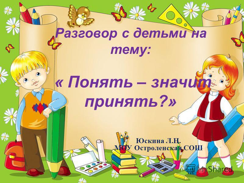 Разговор с детьми на тему: « Понять – значит принять?» Юскина Л.Н. МОУ Остроленская СОШ