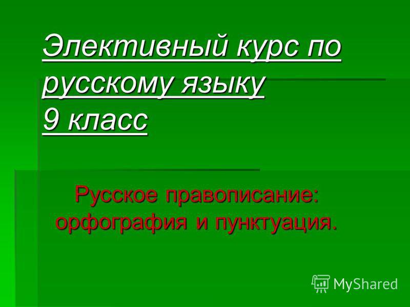 Элективный курс по русскому языку 9 класс Русское правописание: орфография и пунктуация.