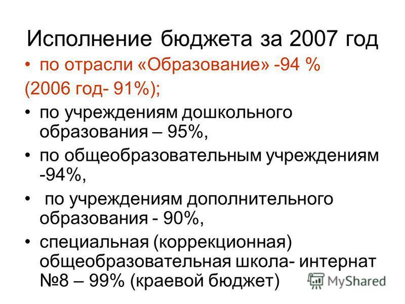 Исполнение бюджета за 2007 год по отрасли «Образование» -94 % (2006 год- 91%); по учреждениям дошкольного образования – 95%, по общеобразовательным учреждениям -94%, по учреждениям дополнительного образования - 90%, специальная (коррекционная) общеоб