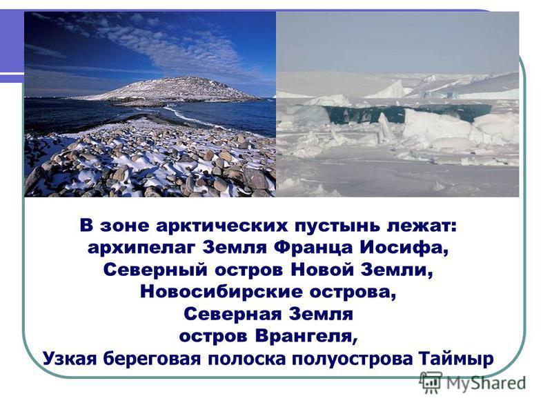 В зоне арктических пустынь лежат: архипелаг Земля Франца Иосифа, Северный остров Новой Земли, Новосибирские острова, Северная Земля остров Врангеля, Узкая береговая полоска полуострова Таймыр