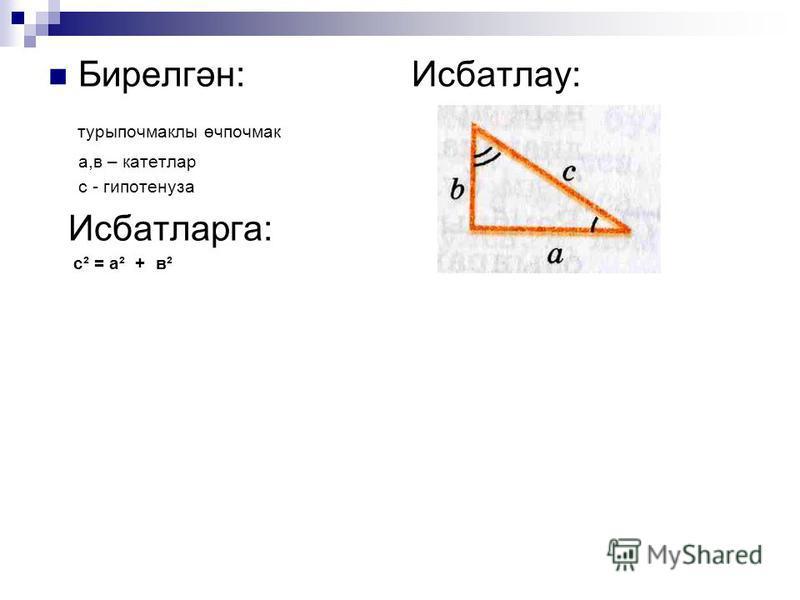Бирелгән: Исбатлау: турыпочмаклы өчпочмак а,в – катетлар с - гипотенуза Исбатларга: с² = а² + в²