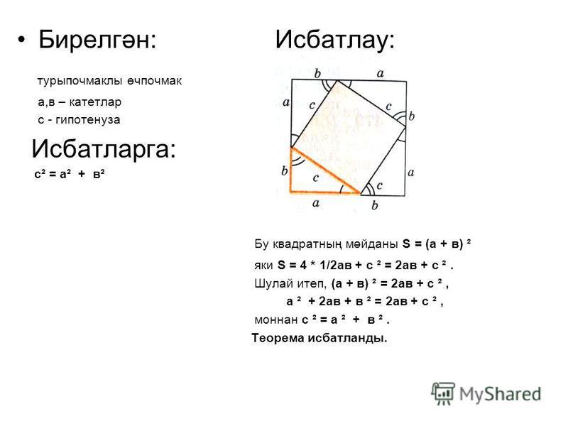 Бирелгән: Исбатлау: турыпочмаклы өчпочмак а,в – катетлар с - гипотенуза Исбатларга: с² = а² + в² Бу квадратның мәйданы S = (а + в) ² яки S = 4 * 1/2ав + с ² = 2ав + с ². Шулай итеп, (а + в) ² = 2ав + с ², а ² + 2ав + в ² = 2ав + с ², моннан с ² = а ²