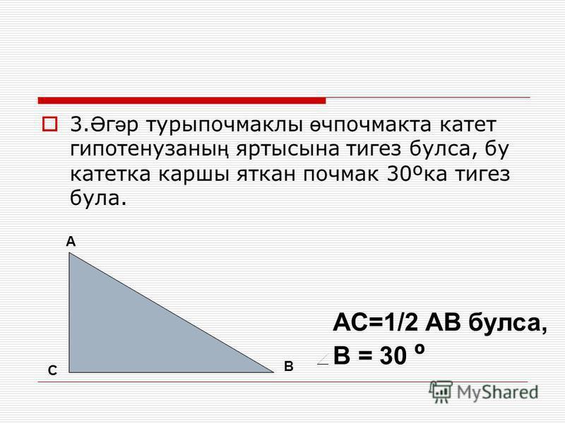 3. Ә г ә р турыпочмаклы ө чпочмакта катет гипотенузаны ң яртысына тигез булса, бу катетка каршы яткан почмак 30ºка тигез була. А В С АС=1/2 АВ булса, В = 30 º