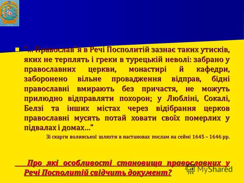 … Православя в Речі Посполитій зазнає таких утисків, яких не терплять і греки в турецькій неволі: забрано у православних церкви, монастирі й кафедри, заборонено вільне провадження відправ, бідні православні вмирають без причастя, не можуть прилюдно в