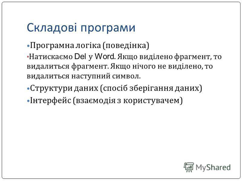 Складові програми Програмна логіка (поведінка) Натискаємо Del у Word. Якщо виділено фрагмент, то видалиться фрагмент. Якщо нічого не виділено, то видалиться наступний символ. Структури даних (спосіб зберігання даних) Інтерфейс (взаємодія з користувач