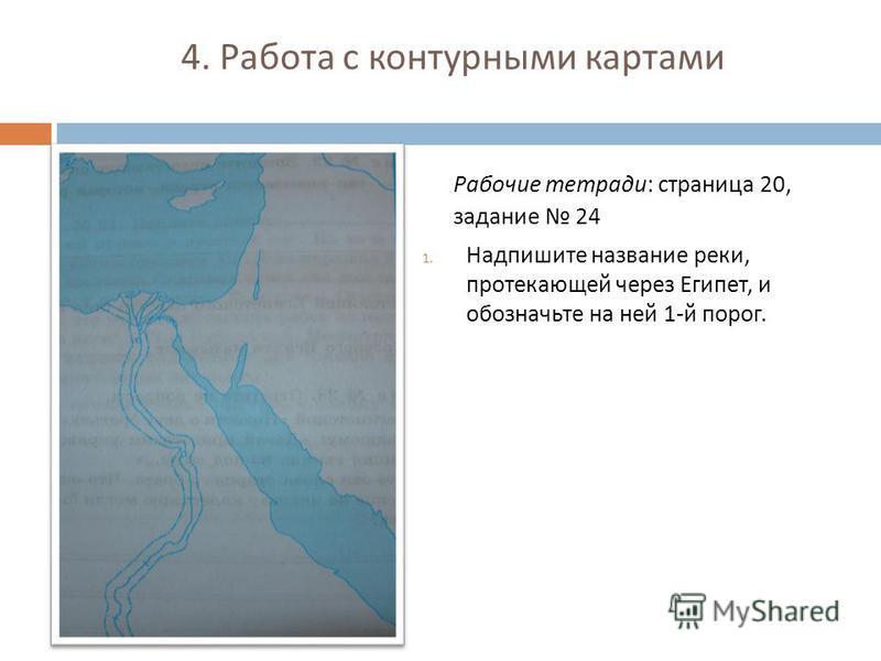 4. Работа с контурными картами Рабочие тетради : страница 20, задание 24 1. Надпишите название реки, протекающей через Египет, и обозначьте на ней 1- й порог.