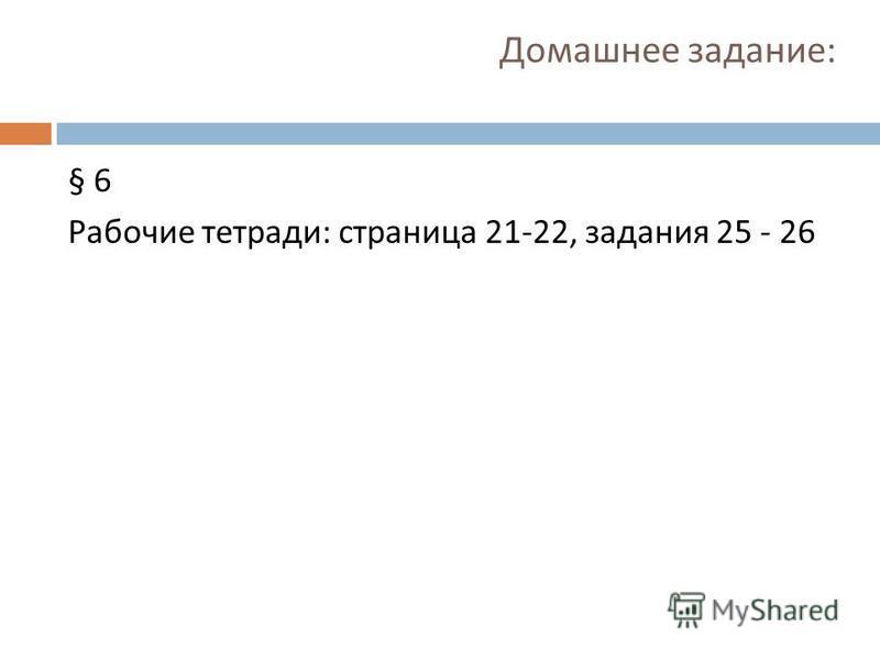 Домашнее задание : § 6 Рабочие тетради : страница 21-22, задания 25 - 26