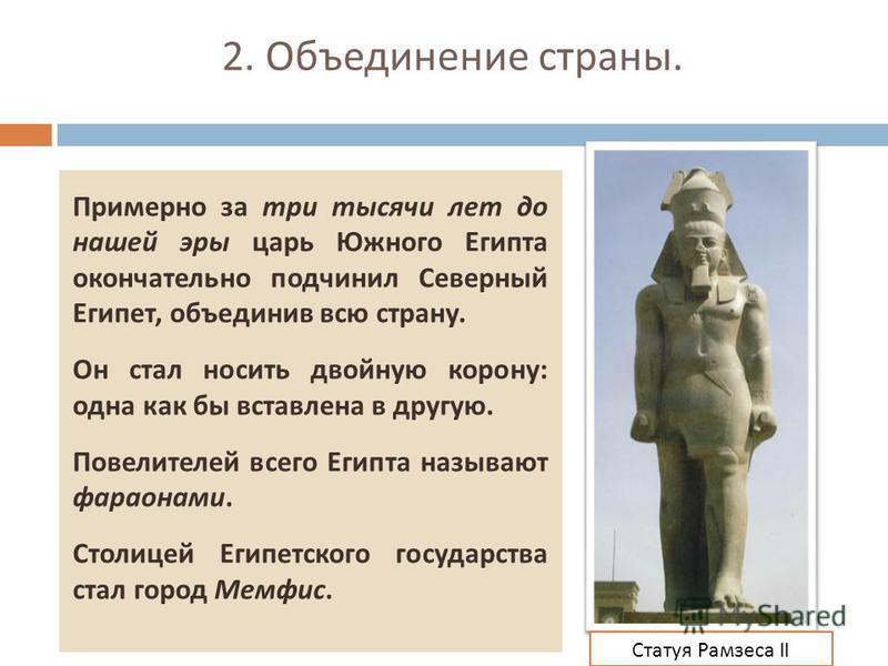 2. Объединение страны. Примерно за три тысячи лет до нашей эры царь Южного Египта окончательно подчинил Северный Египет, объединив всю страну. Он стал носить двойную корону : одна как бы вставлена в другую. Повелителей всего Египта называют фараонами