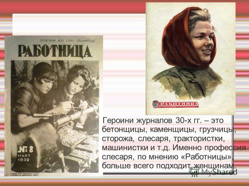 Героини журналов 30-х гг. – это бетонщицы, каменщицы, грузчицы, сторожа, слесаря, трактористки, машинистки и т.д. Именно профессия слесаря, по мнению «Работницы», больше всего подходит женщинам.