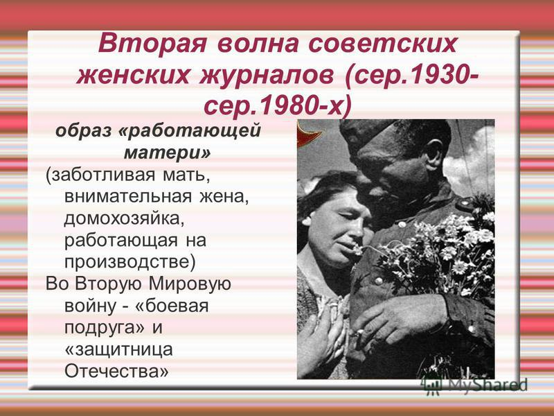 Вторая волна советских женских журналов (сер.1930- сер.1980-х) образ «работающей матери» (заботливая мать, внимательная жена, домохозяйка, работающая на производстве) Во Вторую Мировую войну - «боевая подруга» и «защитница Отечества»