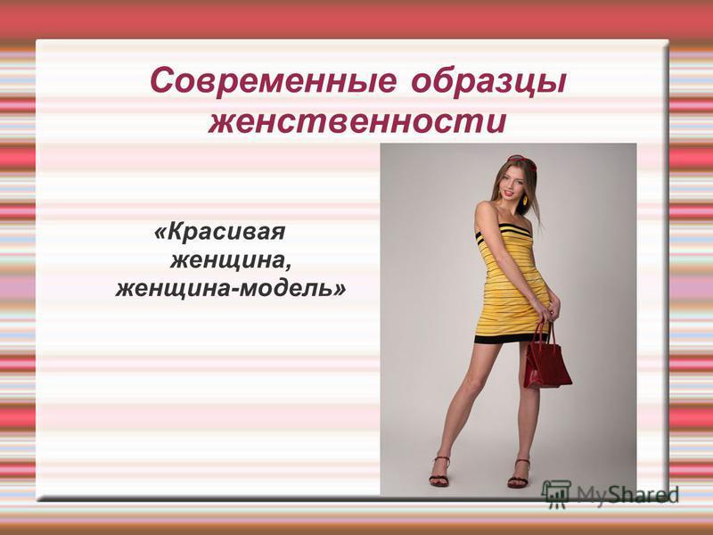 Современные образцы женственности «Красивая женщина, женщина-модель»