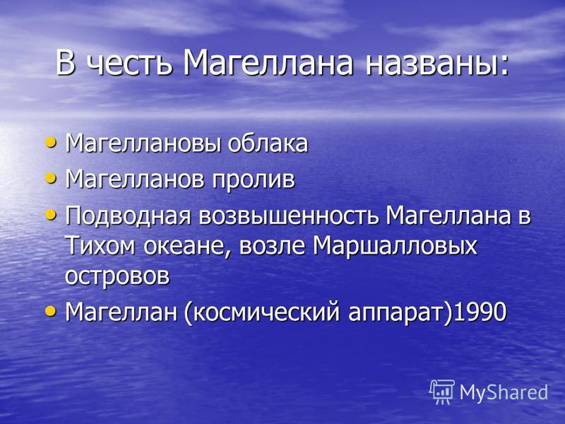 В честь Магеллана названы: Магеллановы облака Магеллановы облака Магелланов пролив Магелланов пролив Подводная возвышенность Магеллана в Тихом океане, возле Маршалловых островов Подводная возвышенность Магеллана в Тихом океане, возле Маршалловых остр