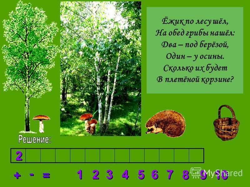 2 2 3 3 4 4 5 5 6 6 7 7 8 8 1 1 9 9 10 + + = = - - 2 2 Ёжик по лесу шёл, На обед грибы нашёл: Два – под берёзой, Один – у осины. Сколько их будет В плетёной корзине?